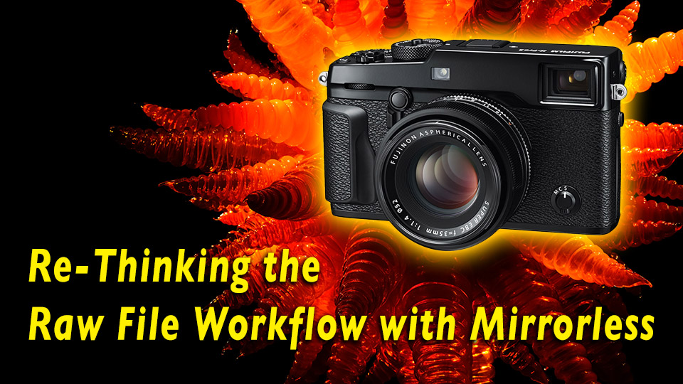 Re-Thinking the Raw File Workflow with Mirrorless